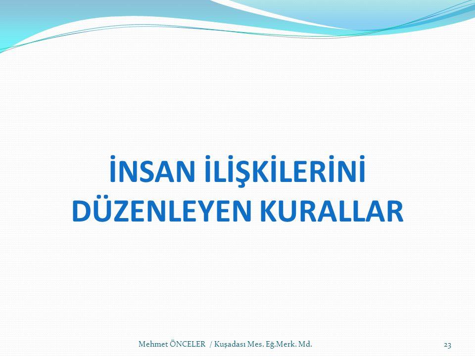 İNSAN İLİŞKİLERİNİ DÜZENLEYEN KURALLAR 23Mehmet ÖNCELER / Kuşadası Mes. Eğ.Merk. Md.