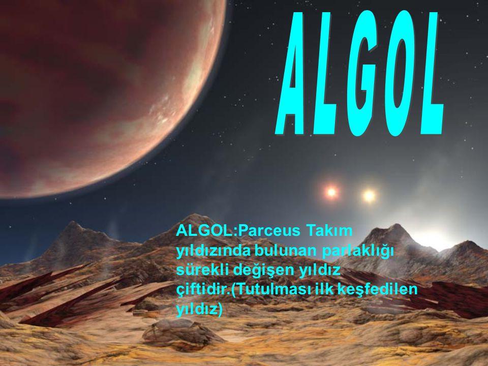 ALGOL:Parceus Takım yıldızında bulunan parlaklığı sürekli değişen yıldız çiftidir.(Tutulması ilk keşfedilen yıldız)