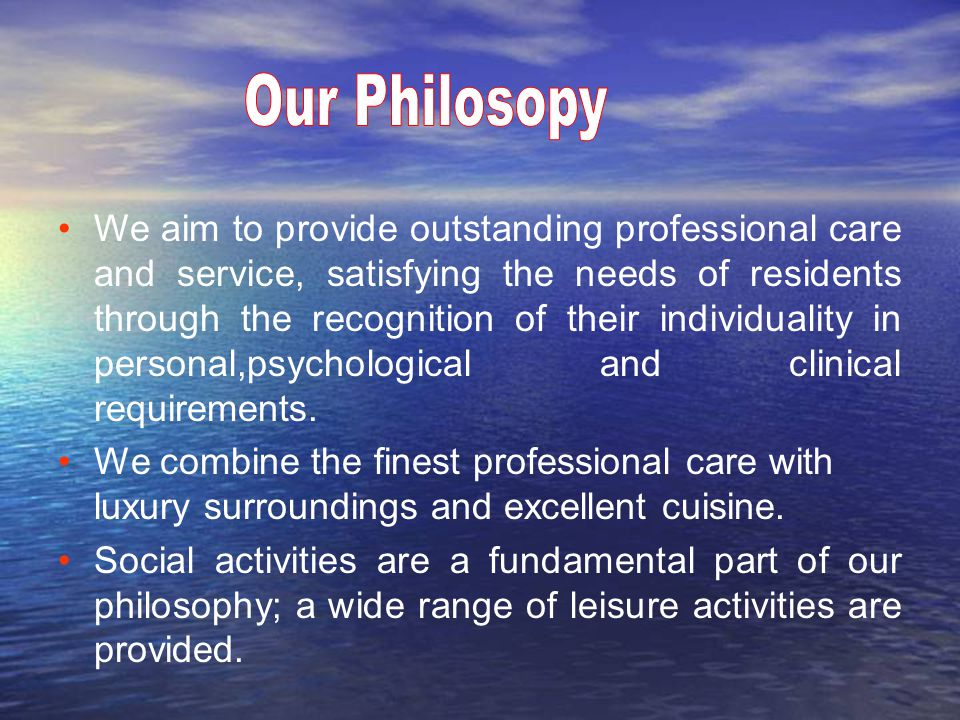 We aim to provide outstanding professional care and service, satisfying the needs of residents through the recognition of their individuality in personal,psychological and clinical requirements.
