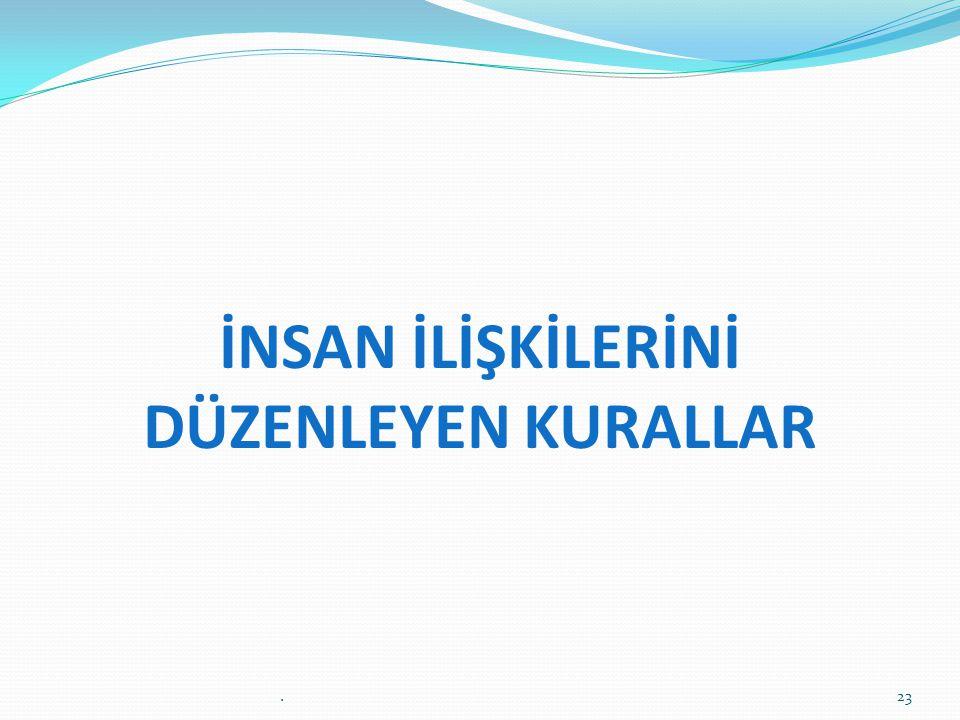 İNSAN İLİŞKİLERİNİ DÜZENLEYEN KURALLAR 23.