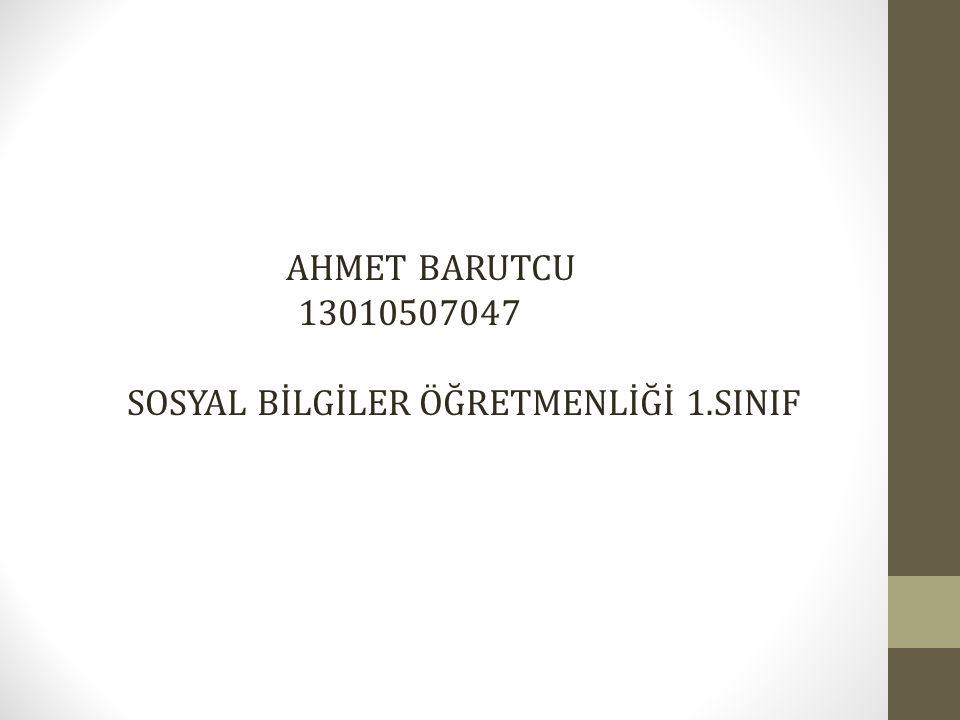 AHMET BARUTCU 13010507047 SOSYAL BİLGİLER ÖĞRETMENLİĞİ 1.SINIF
