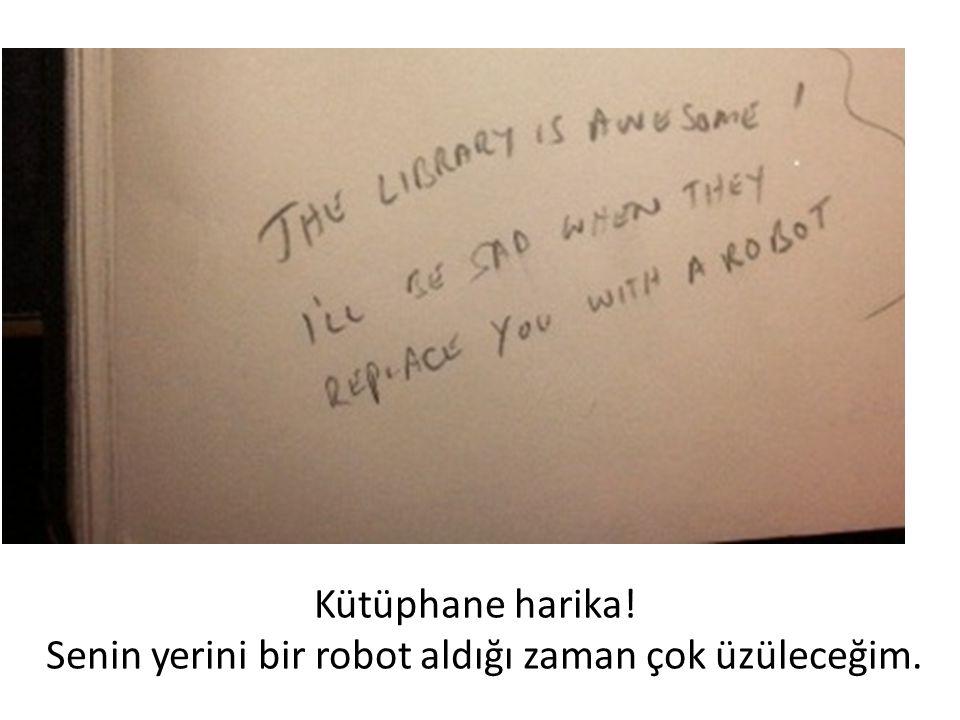 Kütüphane harika! Senin yerini bir robot aldığı zaman çok üzüleceğim.