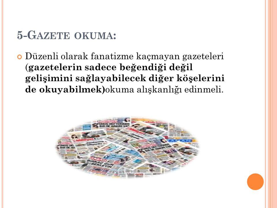 5-G AZETE OKUMA : Düzenli olarak fanatizme kaçmayan gazeteleri ( gazetelerin sadece beğendiği değil gelişimini sağlayabilecek diğer köşelerini de okuyabilmek) okuma alışkanlığı edinmeli.