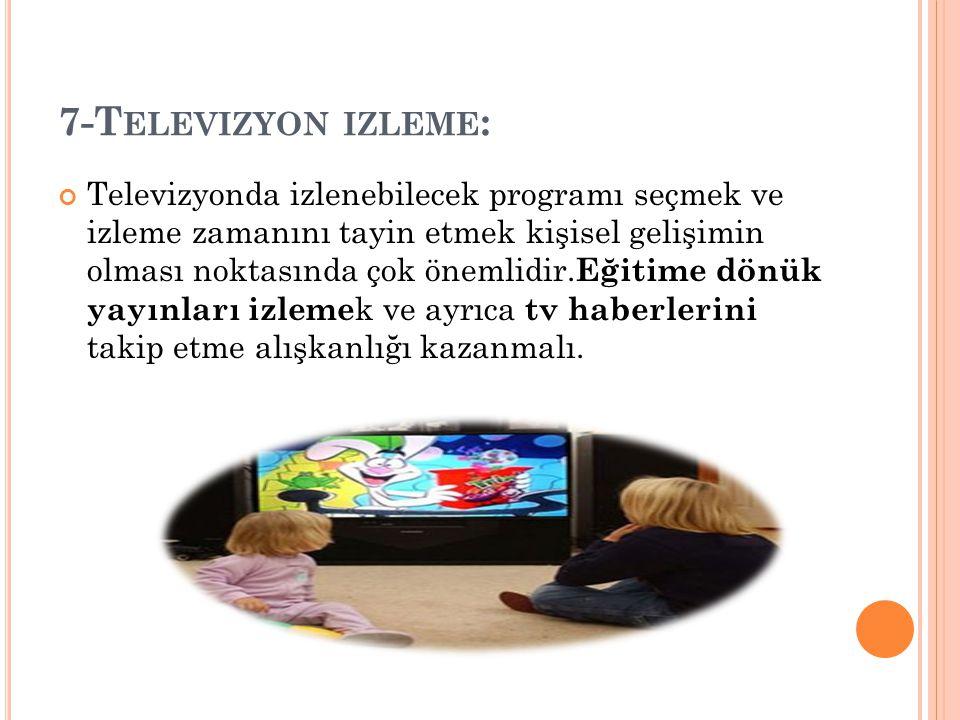 7-T ELEVIZYON IZLEME : Televizyonda izlenebilecek programı seçmek ve izleme zamanını tayin etmek kişisel gelişimin olması noktasında çok önemlidir. Eğ