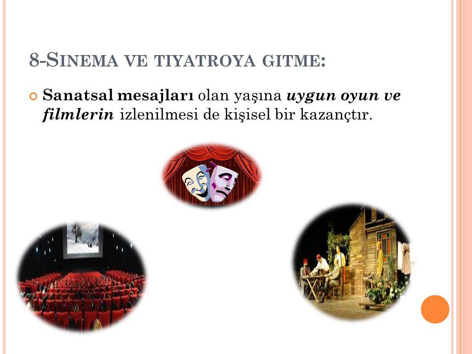 8-S INEMA VE TIYATROYA GITME : Sanatsal mesajları olan yaşına uygun oyun ve filmlerin izlenilmesi de kişisel bir kazançtır.