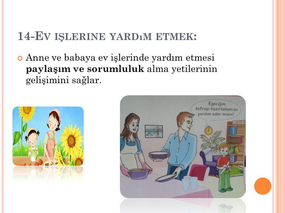 14-E V IŞLERINE YARDıM ETMEK : Anne ve babaya ev işlerinde yardım etmesi paylaşım ve sorumluluk alma yetilerinin gelişimini sağlar.