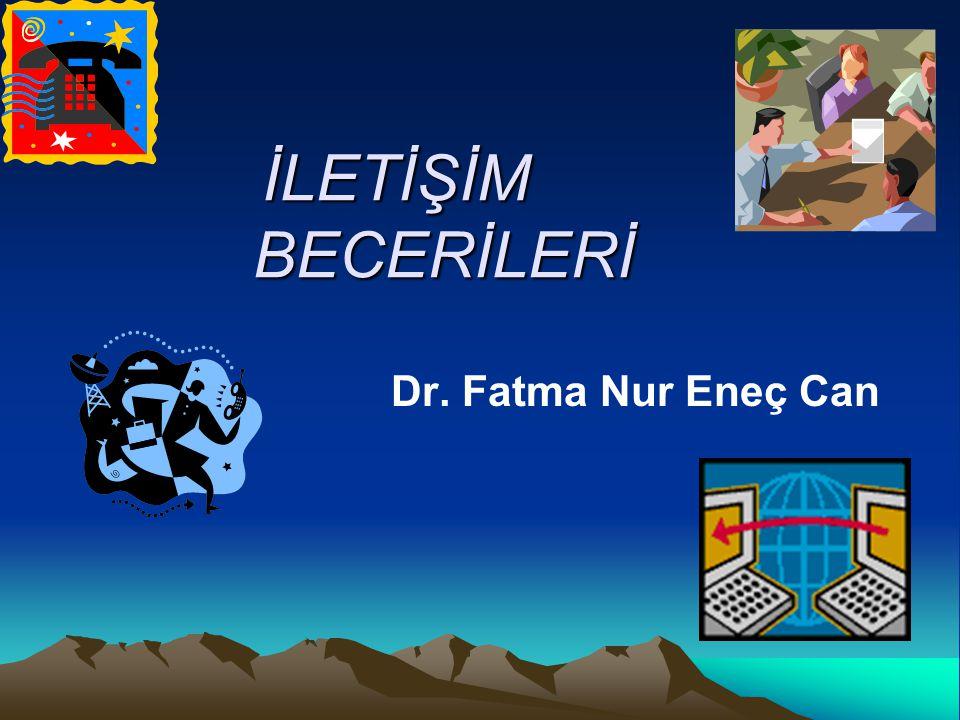 İLETİŞİM BECERİLERİ Dr. Fatma Nur Eneç Can