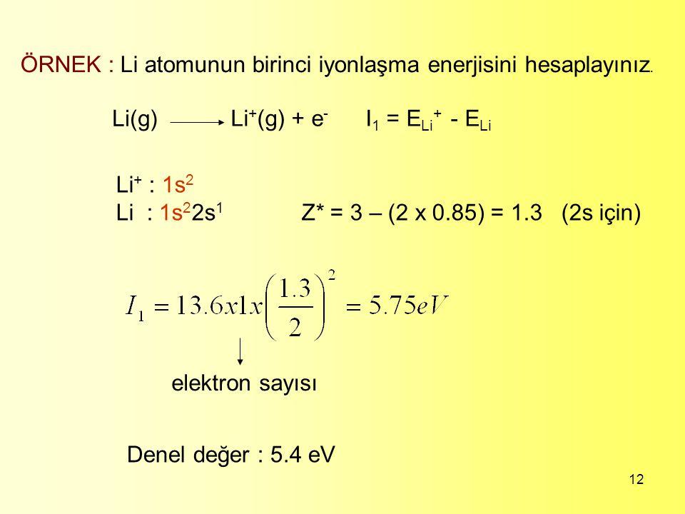 12 ÖRNEK : Li atomunun birinci iyonlaşma enerjisini hesaplayınız. Li(g) Li + (g) + e - I 1 = E Li + - E Li Li + : 1s 2 Li : 1s 2 2s 1 Z* = 3 – (2 x 0.