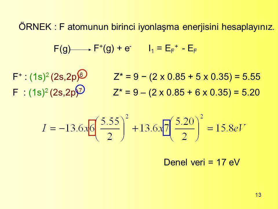 13 ÖRNEK : F atomunun birinci iyonlaşma enerjisini hesaplayınız. F(g) F + (g) + e - I 1 = E F + - E F F + : (1s) 2 (2s,2p) 6 Z* = 9 − (2 x 0.85 + 5 x