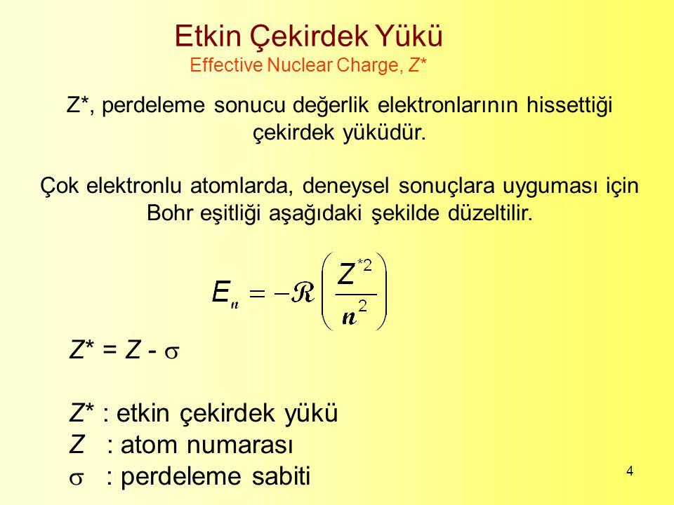 4 Etkin Çekirdek Yükü Effective Nuclear Charge, Z* Z*, perdeleme sonucu değerlik elektronlarının hissettiği çekirdek yüküdür. Çok elektronlu atomlarda