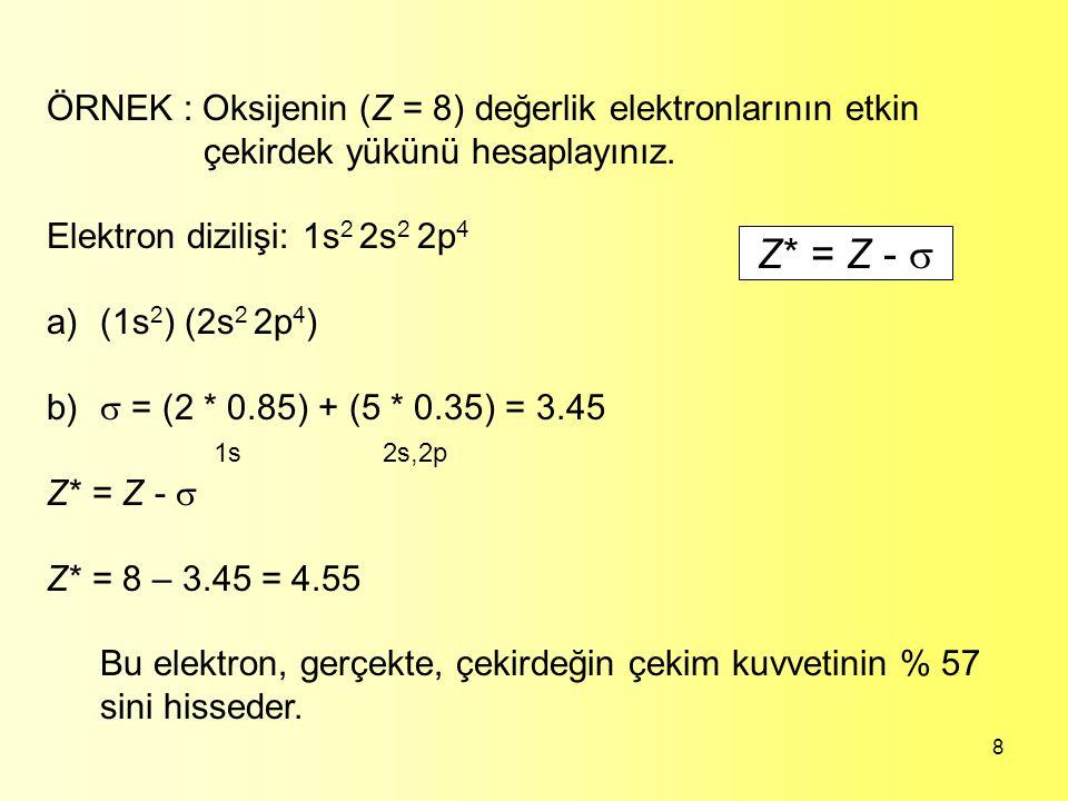 8 Z* = Z -  ÖRNEK : Oksijenin (Z = 8) değerlik elektronlarının etkin çekirdek yükünü hesaplayınız. Elektron dizilişi: 1s 2 2s 2 2p 4 a)(1s 2 ) (2s 2