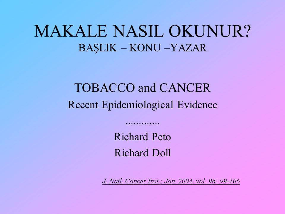 MAKALE NASIL OKUNUR? BAŞLIK – KONU –YAZAR TOBACCO and CANCER Recent Epidemiological Evidence............. Richard Peto Richard Doll J. Natl. Cancer In