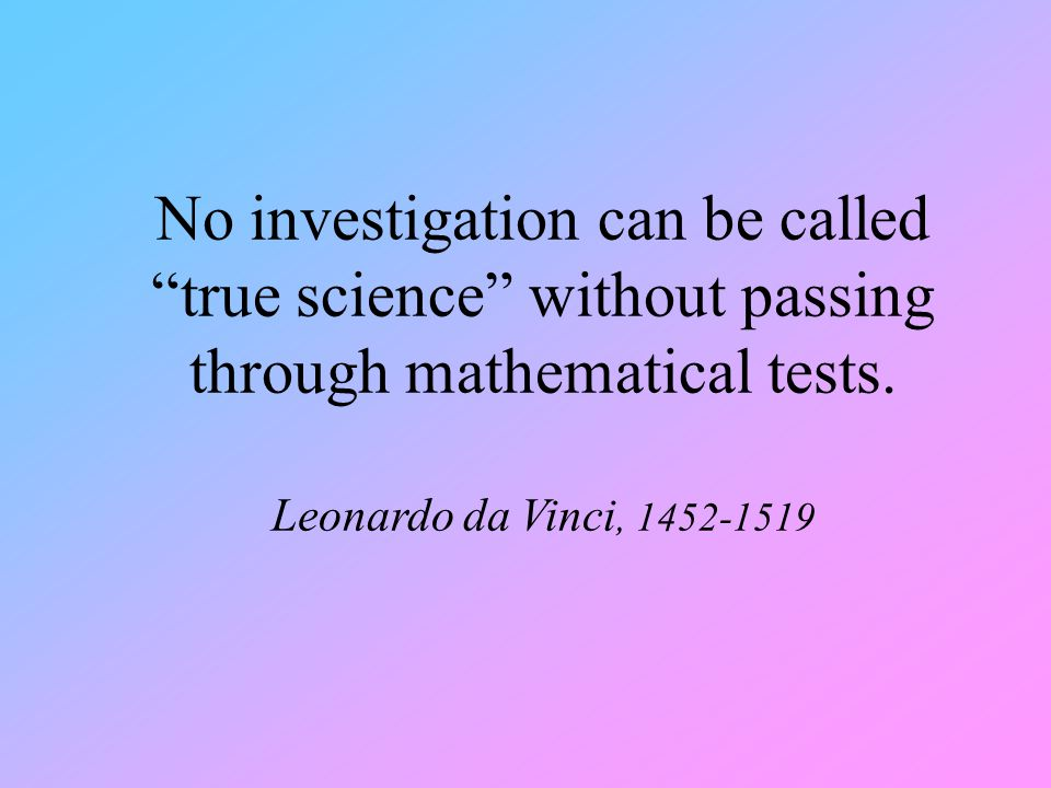 "No investigation can be called ""true science"" without passing through mathematical tests. Leonardo da Vinci, 1452-1519"
