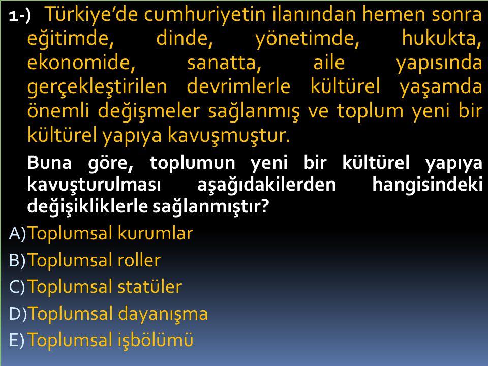 1-) Türkiye'de cumhuriyetin ilanından hemen sonra eğitimde, dinde, yönetimde, hukukta, ekonomide, sanatta, aile yapısında gerçekleştirilen devrimlerle kültürel yaşamda önemli değişmeler sağlanmış ve toplum yeni bir kültürel yapıya kavuşmuştur.