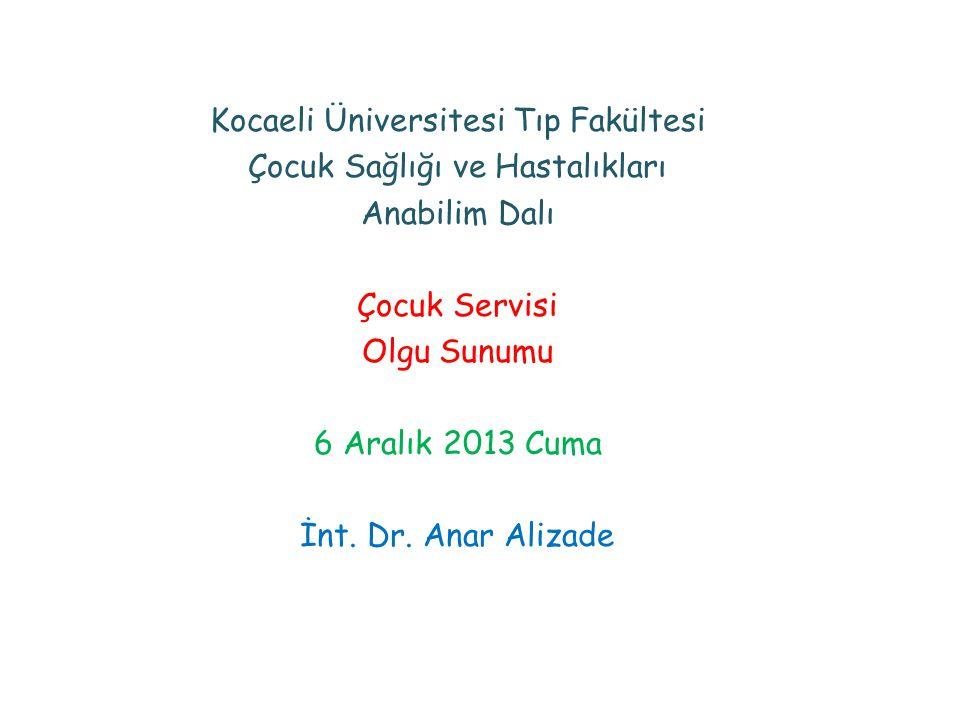 Kocaeli Üniversitesi Tıp Fakültesi Çocuk Sağlığı ve Hastalıkları Anabilim Dalı Çocuk Servisi Olgu Sunumu 6 Aralık 2013 Cuma İnt.