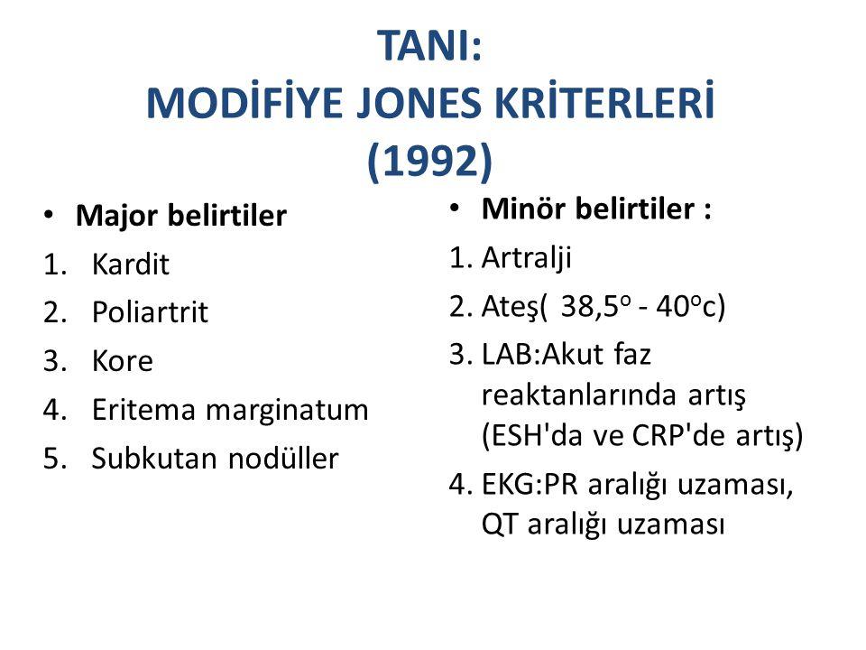 TANI: MODİFİYE JONES KRİTERLERİ (1992) Major belirtiler 1.Kardit 2.Poliartrit 3.Kore 4.Eritema marginatum 5.Subkutan nodüller Minör belirtiler : 1.Artralji 2.Ateş( 38,5 o - 40 o c) 3.LAB:Akut faz reaktanlarında artış (ESH da ve CRP de artış) 4.EKG:PR aralığı uzaması, QT aralığı uzaması