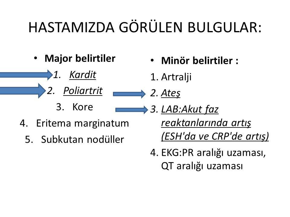HASTAMIZDA GÖRÜLEN BULGULAR: Major belirtiler 1.Kardit 2.Poliartrit 3.Kore 4.Eritema marginatum 5.Subkutan nodüller Minör belirtiler : 1.Artralji 2.Ateş 3.LAB:Akut faz reaktanlarında artış (ESH da ve CRP de artış) 4.EKG:PR aralığı uzaması, QT aralığı uzaması