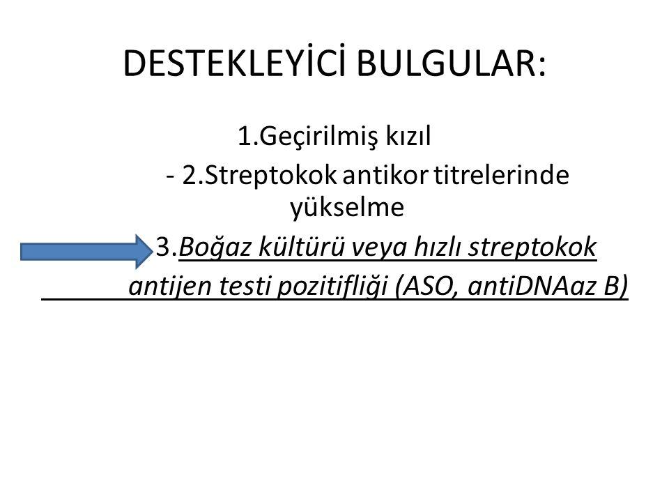DESTEKLEYİCİ BULGULAR: 1.Geçirilmiş kızıl - 2.Streptokok antikor titrelerinde yükselme - 3.Boğaz kültürü veya hızlı streptokok antijen testi pozitifliği (ASO, antiDNAaz B)
