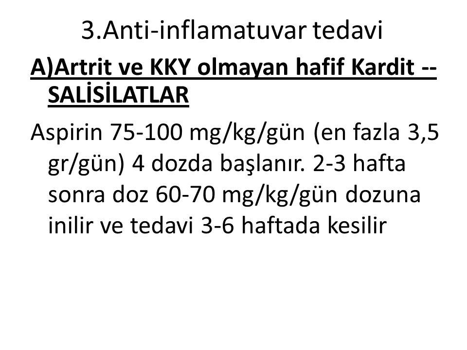 3.Anti-inflamatuvar tedavi A)Artrit ve KKY olmayan hafif Kardit -- SALİSİLATLAR Aspirin 75-100 mg/kg/gün (en fazla 3,5 gr/gün) 4 dozda başlanır.