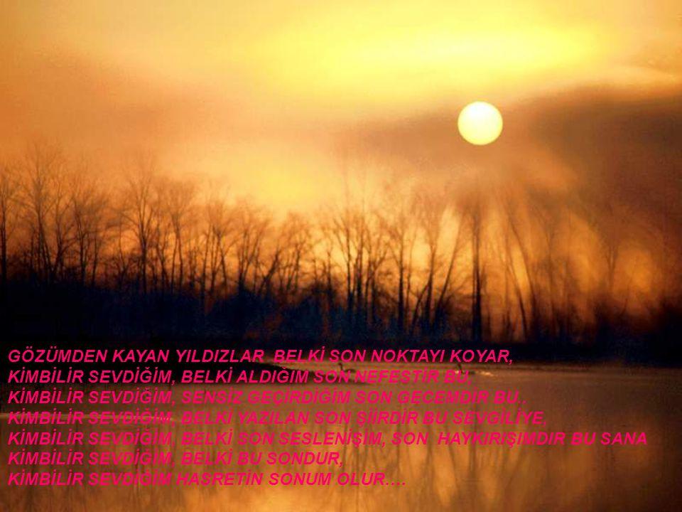 GÖZÜMDEN KAYAN YILDIZLAR BELKİ SON NOKTAYI KOYAR, KİMBİLİR SEVDİĞİM, BELKİ ALDIĞIM SON NEFESTİR BU, KİMBİLİR SEVDİĞİM, SENSİZ GEÇİRDİĞİM SON GECEMDİR