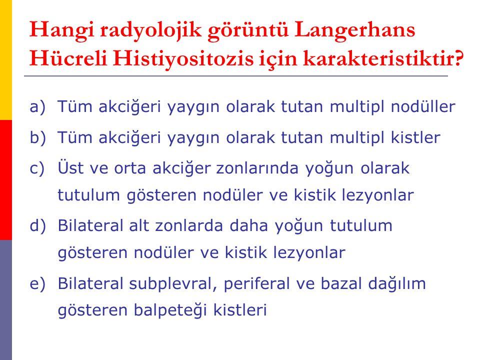 Hangi radyolojik görüntü Langerhans Hücreli Histiyositozis için karakteristiktir? a)Tüm akciğeri yaygın olarak tutan multipl nodüller b)Tüm akciğeri y