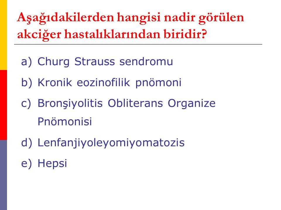 Aşağıdakilerden hangisi nadir görülen akciğer hastalıklarından biridir? a)Churg Strauss sendromu b)Kronik eozinofilik pnömoni c)Bronşiyolitis Oblitera