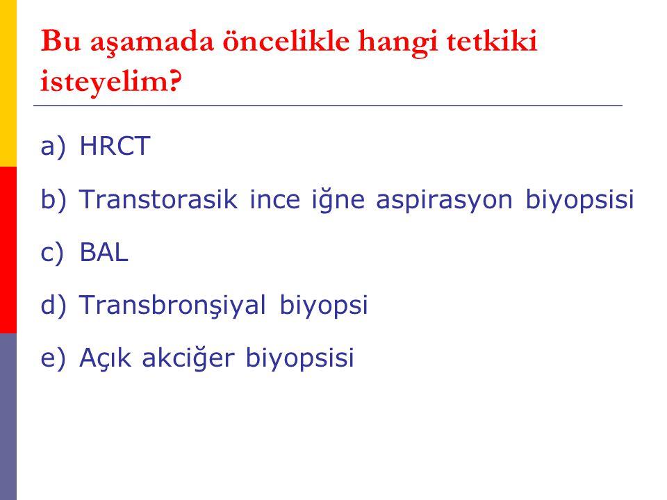 Bu aşamada öncelikle hangi tetkiki isteyelim? a)HRCT b)Transtorasik ince iğne aspirasyon biyopsisi c)BAL d)Transbronşiyal biyopsi e)Açık akciğer biyop