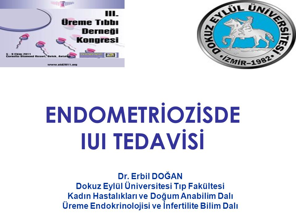 ENDOMETRİOZİSDE IUI TEDAVİSİ Dr. Erbil DOĞAN Dokuz Eylül Üniversitesi Tıp Fakültesi Kadın Hastalıkları ve Doğum Anabilim Dalı Üreme Endokrinolojisi ve