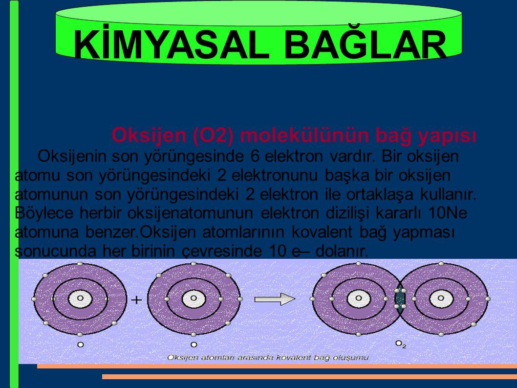 KİMYASAL BAĞLAR Oksijen (O2) molekülünün bağ yapısı Oksijenin son yörüngesinde 6 elektron vardır. Bir oksijen atomu son yörüngesindeki 2 elektronunu b
