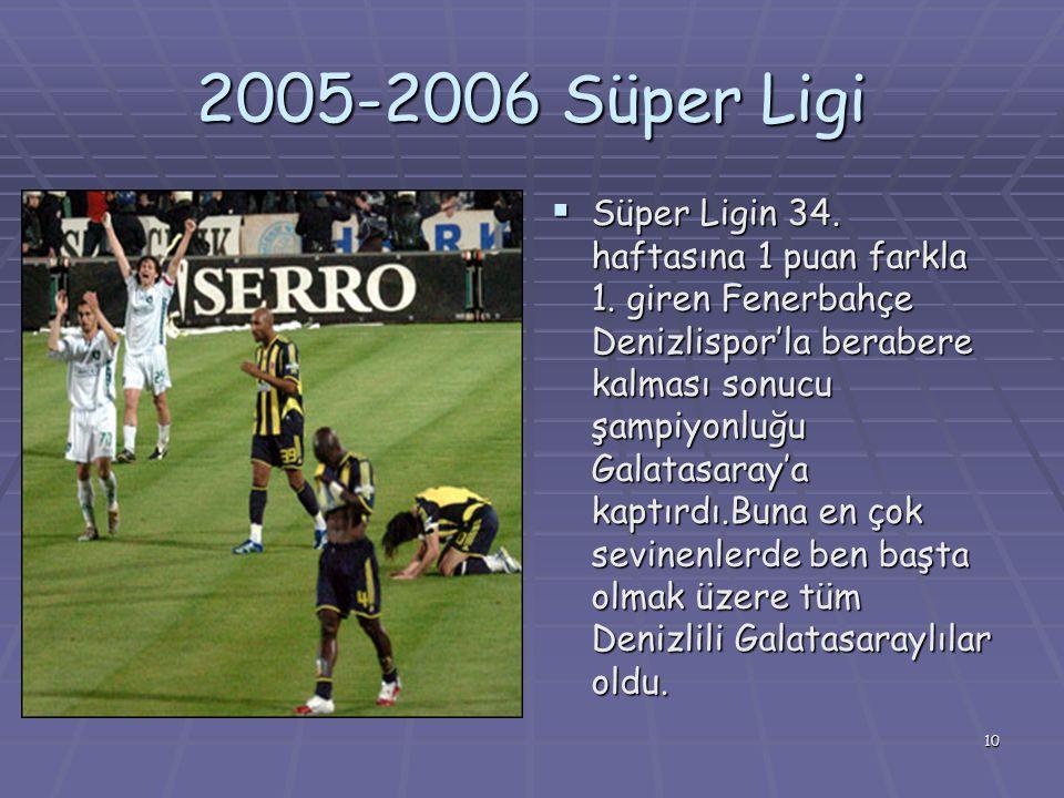 10 2005-2006 Süper Ligi  Süper Ligin 34. haftasına 1 puan farkla 1. giren Fenerbahçe Denizlispor'la berabere kalması sonucu şampiyonluğu Galatasaray'