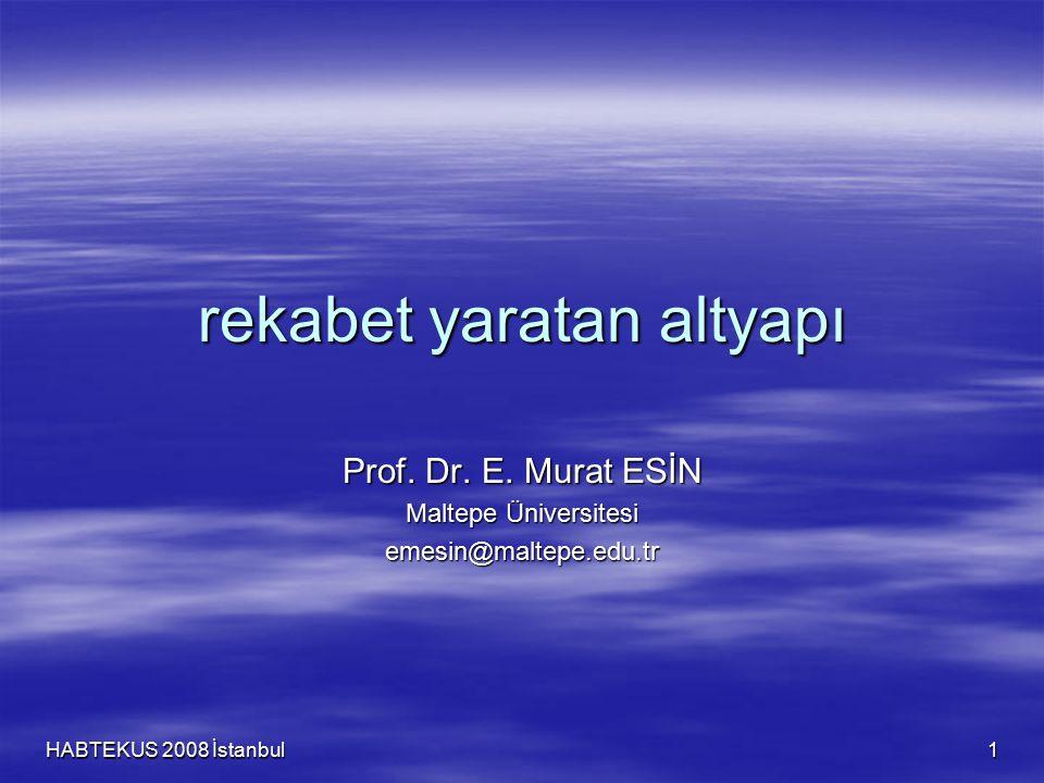 HABTEKUS 2008 İstanbul 1 rekabet yaratan altyapı Prof. Dr. E. Murat ESİN Maltepe Üniversitesi emesin@maltepe.edu.tr