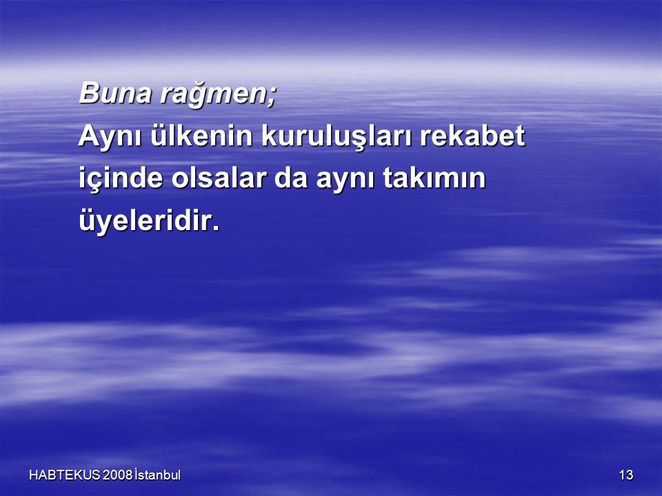 HABTEKUS 2008 İstanbul 13 Buna rağmen; Aynı ülkenin kuruluşları rekabet içinde olsalar da aynı takımın üyeleridir.