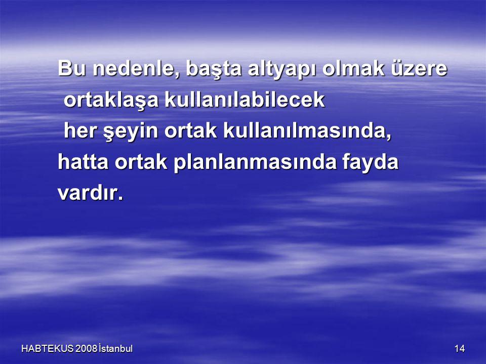 HABTEKUS 2008 İstanbul 14 Bu nedenle, başta altyapı olmak üzere ortaklaşa kullanılabilecek ortaklaşa kullanılabilecek her şeyin ortak kullanılmasında, her şeyin ortak kullanılmasında, hatta ortak planlanmasında fayda vardır.