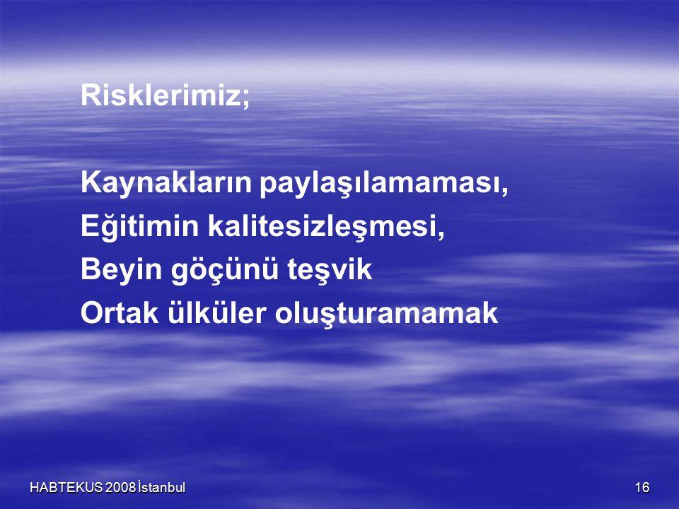 HABTEKUS 2008 İstanbul 16 Risklerimiz; Kaynakların paylaşılamaması, Eğitimin kalitesizleşmesi, Beyin göçünü teşvik Ortak ülküler oluşturamamak