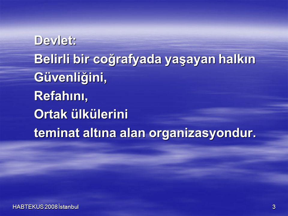 HABTEKUS 2008 İstanbul 3 Devlet: Belirli bir coğrafyada yaşayan halkın Güvenliğini,Refahını, Ortak ülkülerini teminat altına alan organizasyondur.