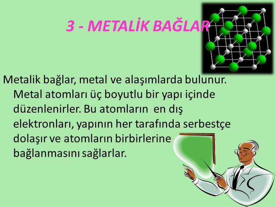 3 - METALİK BAĞLAR Metalik bağlar, metal ve alaşımlarda bulunur. Metal atomları üç boyutlu bir yapı içinde düzenlenirler. Bu atomların en dış elektron