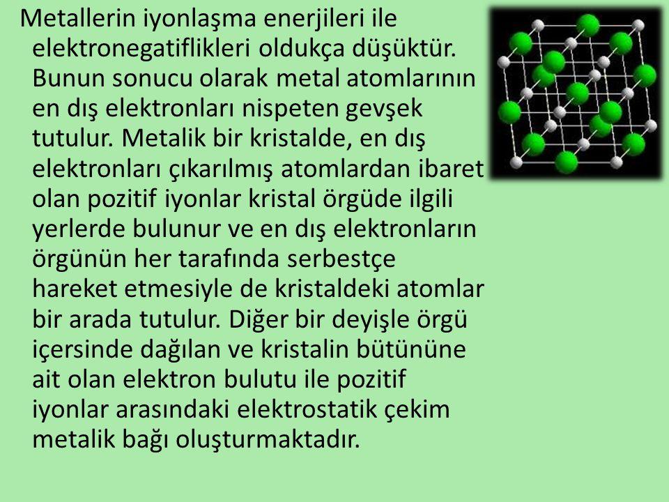 Metallerin iyonlaşma enerjileri ile elektronegatiflikleri oldukça düşüktür. Bunun sonucu olarak metal atomlarının en dış elektronları nispeten gevşek