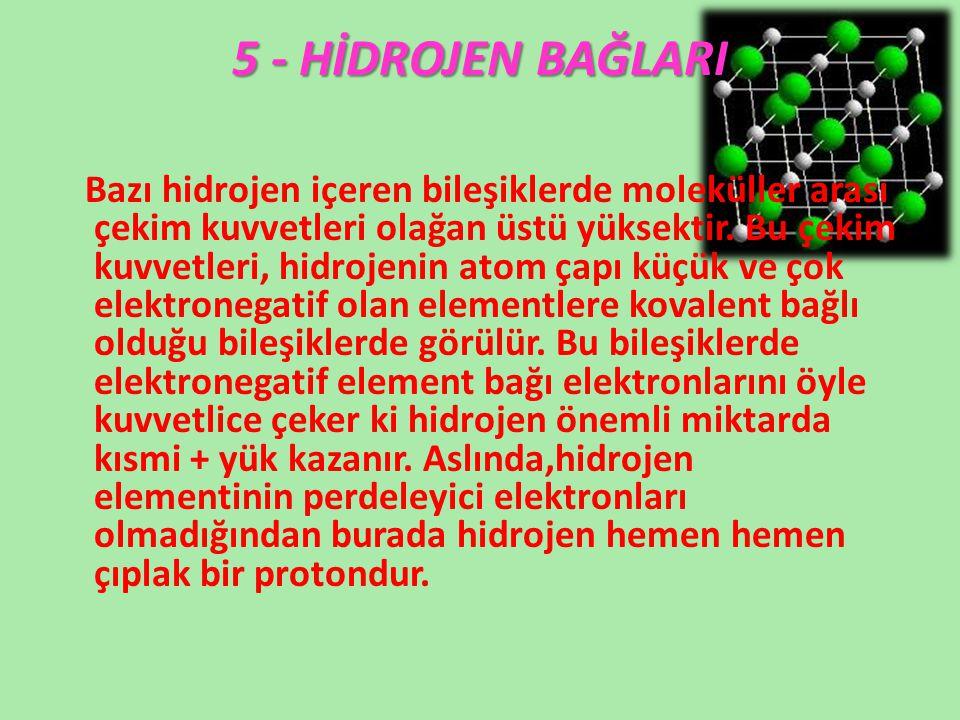 5 - HİDROJEN BAĞLARI Bazı hidrojen içeren bileşiklerde moleküller arası çekim kuvvetleri olağan üstü yüksektir. Bu çekim kuvvetleri, hidrojenin atom ç