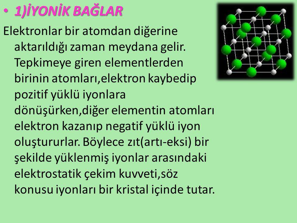 1)İYONİK BAĞLAR 1)İYONİK BAĞLAR Elektronlar bir atomdan diğerine aktarıldığı zaman meydana gelir. Tepkimeye giren elementlerden birinin atomları,elekt