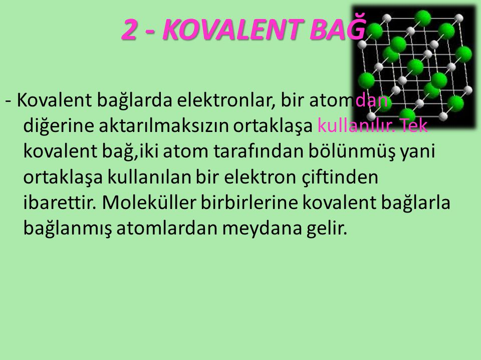 2 - KOVALENT BAĞ - Kovalent bağlarda elektronlar, bir atomdan diğerine aktarılmaksızın ortaklaşa kullanılır. Tek kovalent bağ,iki atom tarafından bölü