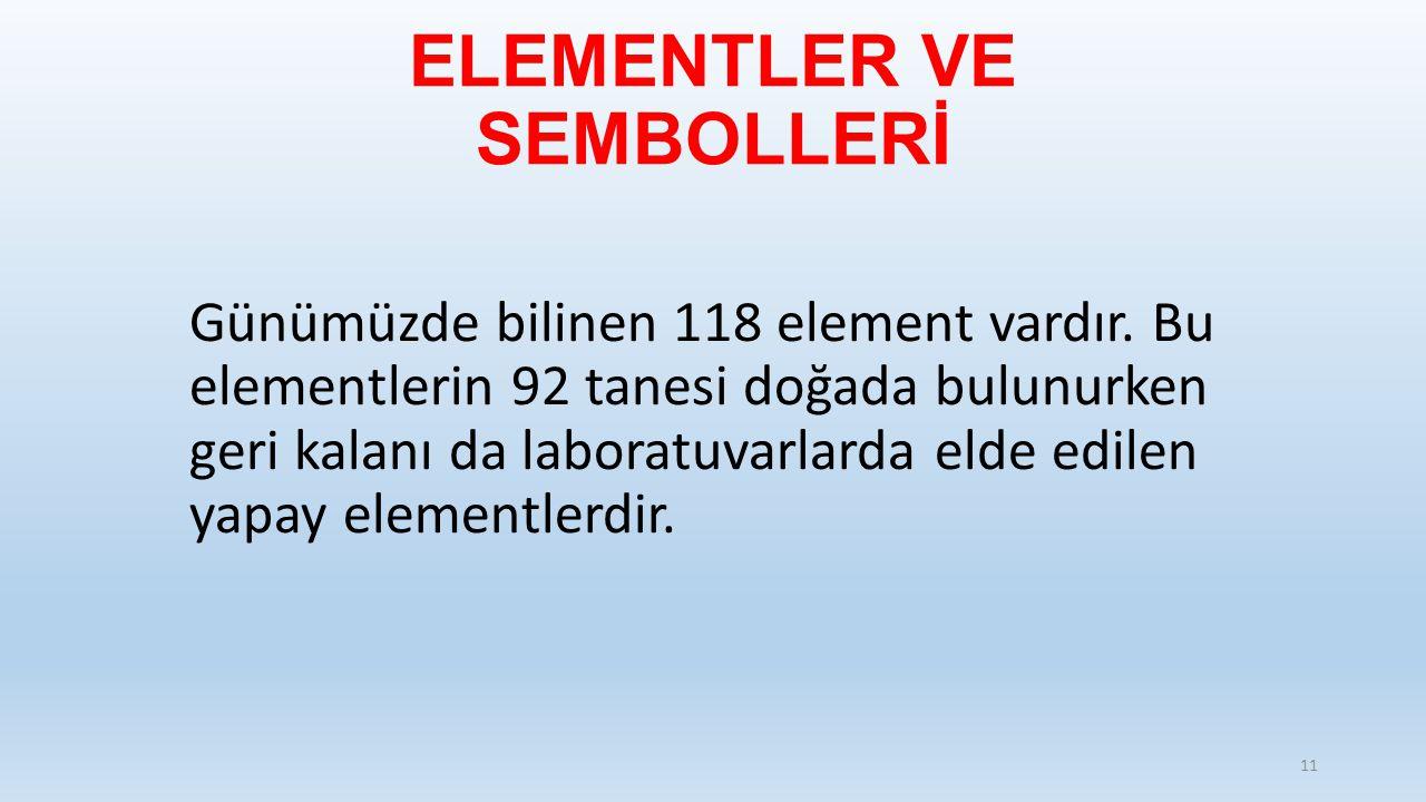 ELEMENTLER VE SEMBOLLERİ Günümüzde bilinen 118 element vardır. Bu elementlerin 92 tanesi doğada bulunurken geri kalanı da laboratuvarlarda elde edilen