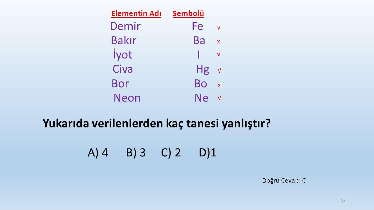 Elementin Adı Sembolü Demir Fe Bakır Ba İyot I Civa Hg Bor Bo Neon Ne Yukarıda verilenlerden kaç tanesi yanlıştır? A) 4 B) 3 C) 2 D)1 √ √ √ √ x x Doğr