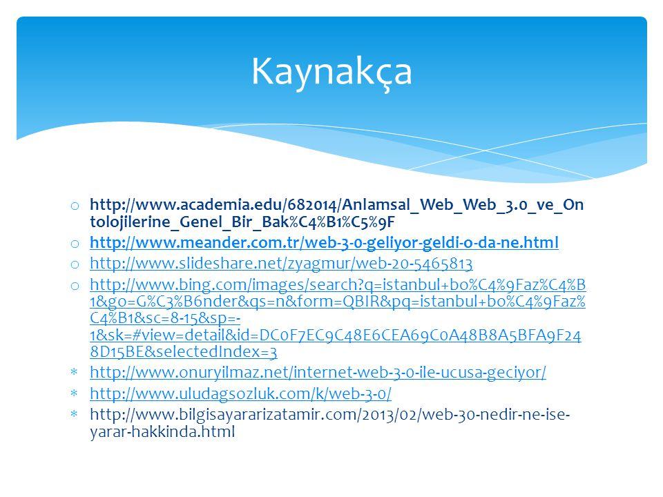 o http://www.academia.edu/682014/Anlamsal_Web_Web_3.0_ve_On tolojilerine_Genel_Bir_Bak%C4%B1%C5%9F o http://www.meander.com.tr/web-3-0-geliyor-geldi-o-da-ne.html http://www.meander.com.tr/web-3-0-geliyor-geldi-o-da-ne.html o http://www.slideshare.net/zyagmur/web-20-5465813 http://www.slideshare.net/zyagmur/web-20-5465813 o http://www.bing.com/images/search q=istanbul+bo%C4%9Faz%C4%B 1&go=G%C3%B6nder&qs=n&form=QBIR&pq=istanbul+bo%C4%9Faz% C4%B1&sc=8-15&sp=- 1&sk=#view=detail&id=DC0F7EC9C48E6CEA69C0A48B8A5BFA9F24 8D15BE&selectedIndex=3 http://www.bing.com/images/search q=istanbul+bo%C4%9Faz%C4%B 1&go=G%C3%B6nder&qs=n&form=QBIR&pq=istanbul+bo%C4%9Faz% C4%B1&sc=8-15&sp=- 1&sk=#view=detail&id=DC0F7EC9C48E6CEA69C0A48B8A5BFA9F24 8D15BE&selectedIndex=3  http://www.onuryilmaz.net/internet-web-3-0-ile-ucusa-geciyor/ http://www.onuryilmaz.net/internet-web-3-0-ile-ucusa-geciyor/  http://www.uludagsozluk.com/k/web-3-0/ http://www.uludagsozluk.com/k/web-3-0/  http://www.bilgisayararizatamir.com/2013/02/web-30-nedir-ne-ise- yarar-hakkinda.html Kaynakça