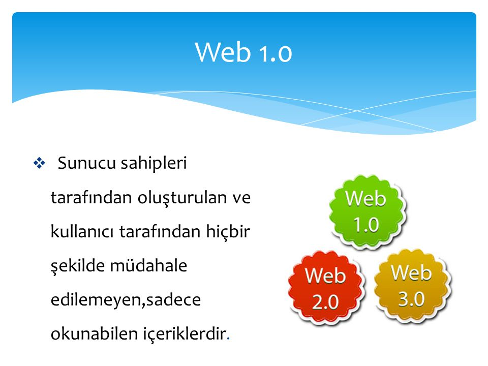 Web 1.0  Sunucu sahipleri tarafından oluşturulan ve kullanıcı tarafından hiçbir şekilde müdahale edilemeyen,sadece okunabilen içeriklerdir.