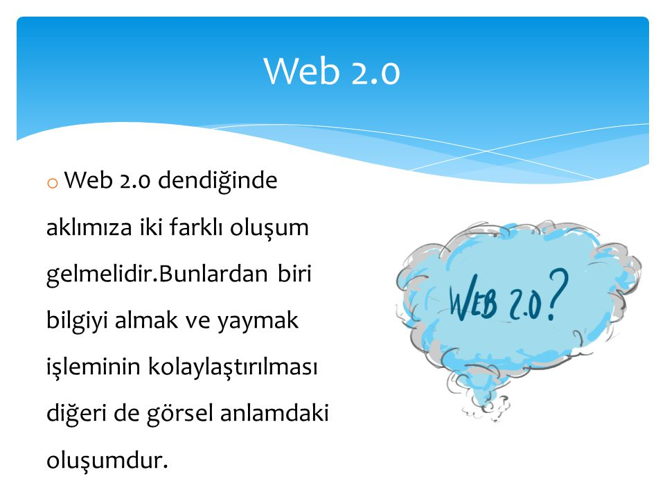 o Web 2.0 dendiğinde aklımıza iki farklı oluşum gelmelidir.Bunlardan biri bilgiyi almak ve yaymak işleminin kolaylaştırılması diğeri de görsel anlamdaki oluşumdur.