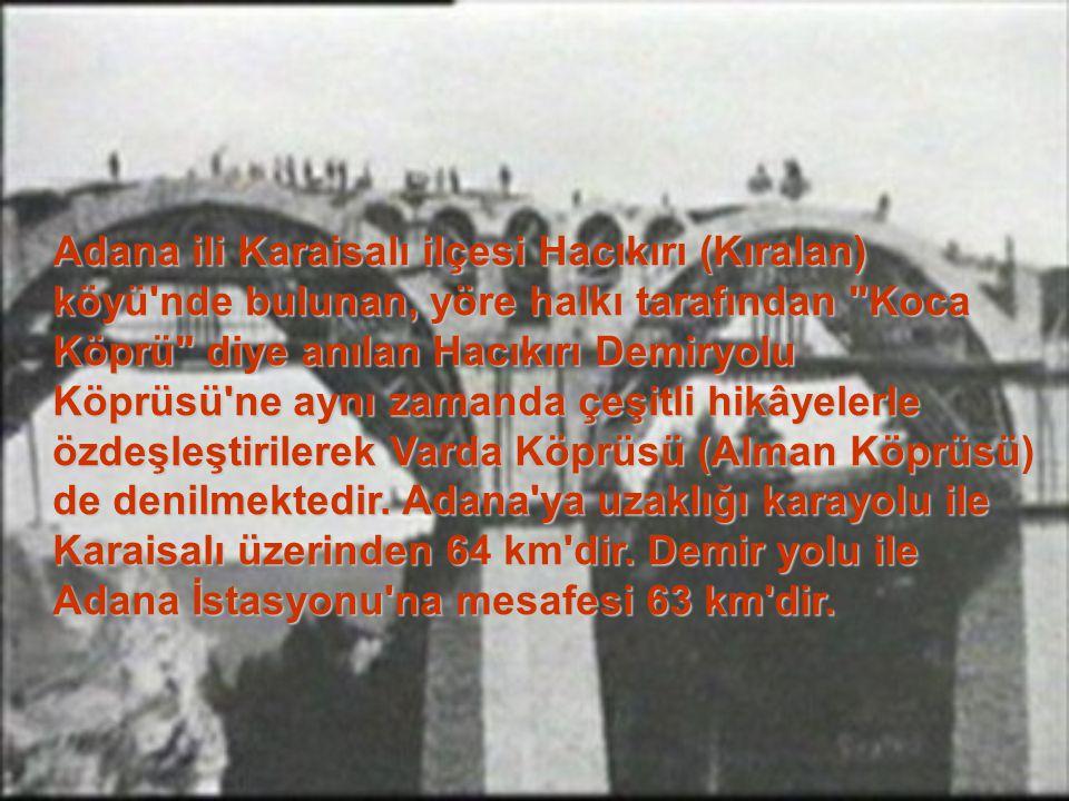 Adana ili Karaisalı ilçesi Hacıkırı (Kıralan) köyü nde bulunan, yöre halkı tarafından Koca Köprü diye anılan Hacıkırı Demiryolu Köprüsü ne aynı zamanda çeşitli hikâyelerle özdeşleştirilerek Varda Köprüsü (Alman Köprüsü) de denilmektedir.
