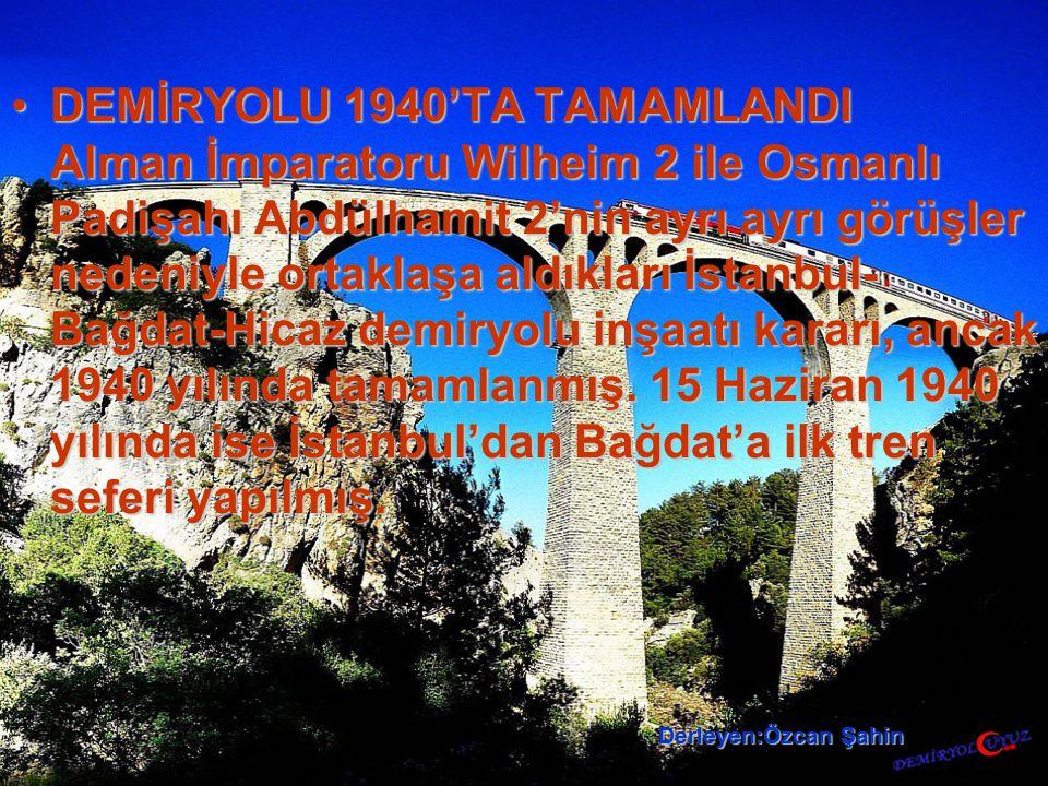 DEMİRYOLU 1940'TA TAMAMLANDI Alman İmparatoru Wilheim 2 ile Osmanlı Padişahı Abdülhamit 2'nin ayrı ayrı görüşler nedeniyle ortaklaşa aldıkları İstanbul- Bağdat-Hicaz demiryolu inşaatı kararı, ancak 1940 yılında tamamlanmış.