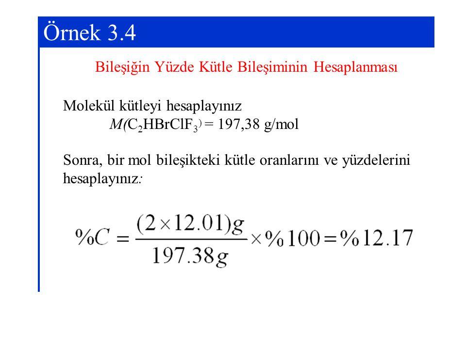 Örnek 3.4 Bileşiğin Yüzde Kütle Bileşiminin Hesaplanması Molekül kütleyi hesaplayınız M(C 2 HBrClF 3 ) = 197,38 g/mol Sonra, bir mol bileşikteki kütle
