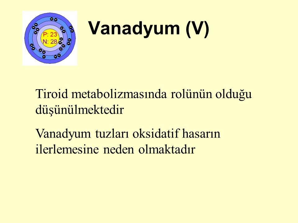 Vanadyum (V) Tiroid metabolizmasında rolünün olduğu düşünülmektedir Vanadyum tuzları oksidatif hasarın ilerlemesine neden olmaktadır