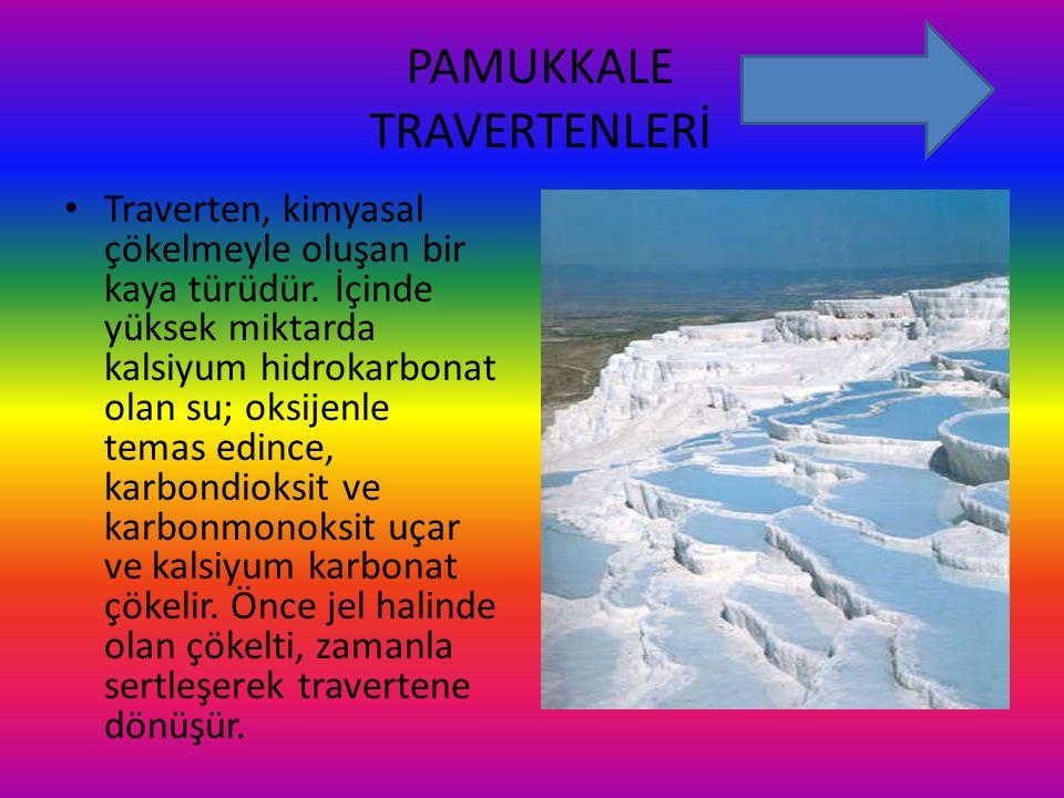 PAMUKKALE TRAVERTENLERİ Traverten, kimyasal çökelmeyle oluşan bir kaya türüdür. İçinde yüksek miktarda kalsiyum hidrokarbonat olan su; oksijenle temas